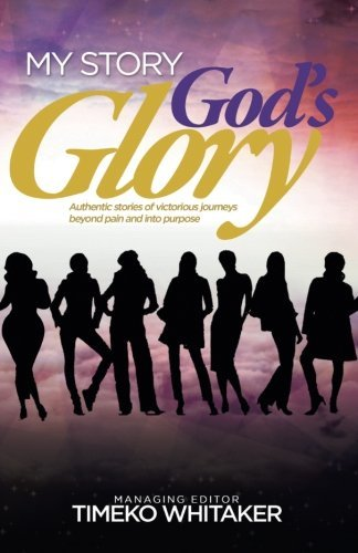 My Story. God's Glory.: Authentic stories of victorious journeys beyond pain and into purpose