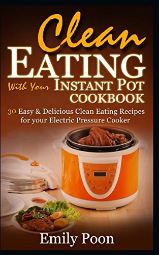 Clean Eating with Your Instant Pot Cookbook: Eat Cleaner and Quicker with the Instant Pot Pressure Cooker –  30 Easy and Delicious Clean Eating Recipes for your Electric Pressure Cooker
