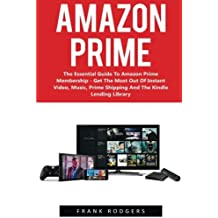 Amazon Prime: The Essential Guide To Amazon Prime Membership - Get The Most Out Of Instant Video, Music, Prime Shipping And The Kindle Lending Library ... Books, Amazon Prime Membership, Prime Photos