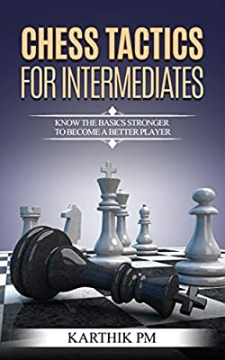 Chess Tactics For Intermediates: Know the basics stronger to become a better player!