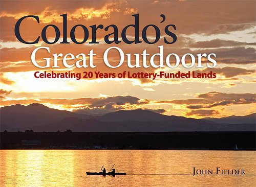 Colorados Great Outdoors: Celebrating 20 Years of Lottery-Funded Lands John Fielder