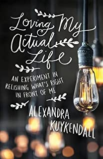 Book Cover: Loving My Actual Life: An Experiment in Relishing What's Right in Front of Me