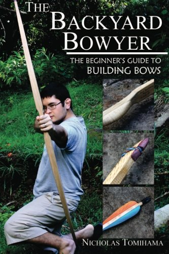 The Backyard Bowyer: The Beginner's Guide to Building Bows (Best Bow Release For Hunting)