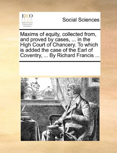Maxims of equity, collected from, and proved by cases. in the High Court of Chancery. To which is added the case of the Earl of Coventry. By Richard Francis -