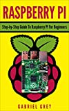 RASPBERRY PI: Step-by-Step Guide To Raspberry PI For Beginners (Raspberry PI 3, Raspberry PI Hardware & Software)