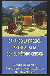 SANANDO LA PRESIÓN ARTERIAL ALTA CON EL MÉTODO GERSON (Spanish Edition)