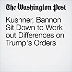 Kushner, Bannon Sit Down to Work out Differences on Trump's Orders | Abby Phillip