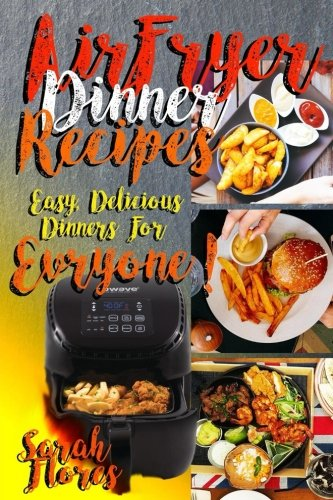 Airfryer Dinner Recipes: Airfryer Cookbook For Beginners And Food Lovers, Clean And Healthy Recipes, Cheap Ways To Cook In Your Airfryer, Vegan Options, Lose Weight With Clean Eating! by Sarah Flores