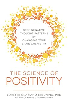The Science of Positivity: Stop Negative Thought Patterns by Changing Your Brain Chemistry by [Breuning, Loretta Graziano]