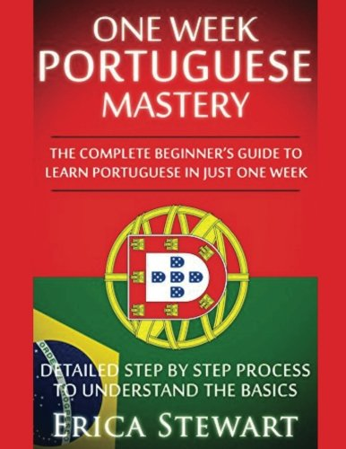Portuguese: One Week Portuguese Mastery: The Complete Beginners Guide to Learning Portuguese in just 1 Week! Detailed Step by Step Process to Understand the Basics