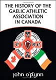 The History of the Gaelic Athletic Association in Canad, John O'Flynn, 1425163777