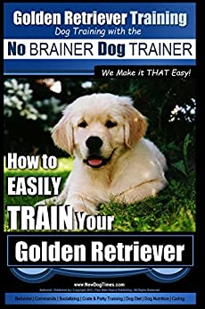Golden Retriever Training | Dog Training with the No BRAINER Dog TRAINER ~ We Make it THAT Easy!: How to EASILY TRAIN Your Golden Retriever by [Pearce, Paul]
