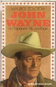 JOHN WAYNE ou l'épopée du courage. par Maurice Zolotow