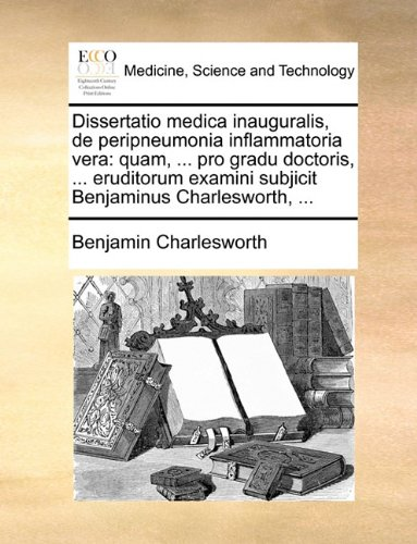 Download Dissertatio medica inauguralis, de peripneumonia inflammatoria vera: quam, ... pro gradu doctoris, ... eruditorum examini subjicit Benjaminus Charlesworth, ... (Latin Edition) ebook