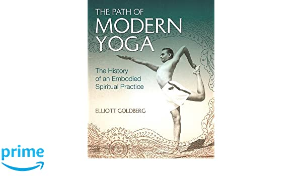 The Path of Modern Yoga: The History of an Embodied ...