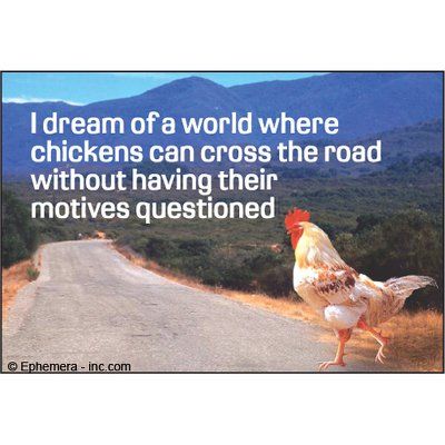 I dream of a world where chickens can cross the road without having their motives -