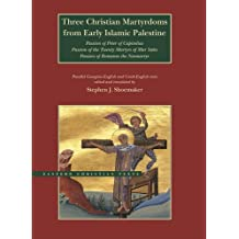 Three Christian Martyrdoms from Early Islamic Palestine: Passion of Peter of Capitolias, Passion of the Twenty Martyrs of Mar Saba, Passion of Romanos the Neo-Martyr (Eastern Christian Texts)