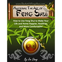 Mastering The Art Of Feng Shui: How to Use Feng Shui to Make Your Life and Home Happier, Healthier, and More Comfortable (Interior Design)