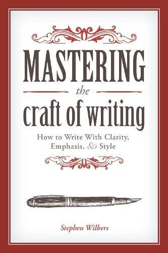 Mastering the Craft of Writing: How to Write With Clarity; Emphasis; and Style