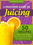 juice beauty age - A Beginner's Guide To Juicing - 50 Recipes To Detox, Lose Weight, Feel Young and Age Gracefully (The Juicing Solution Book 1)