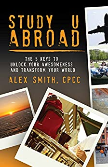 Study U Abroad: The 5 Keys to Unlock Your Awesomeness and Transform Your World by [Smith, Alex]