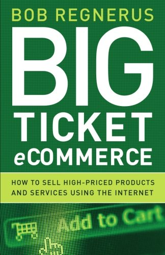 Big Ticket - Big Ticket Ecommerce: How To Sell High-Priced Products And Services Using The Internet