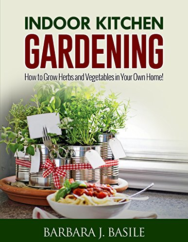Indoor Kitchen Gardening: How to Grow Herbs and Vegetables in Your Own Home! (Gardening for Beginners) by [Basile, Barbara J.]