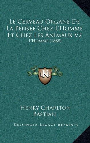 Le Cerveau Organe De La Pensee Chez L'Homme Et Chez Les Animaux V2: L'Homme (1888) (French Edition)