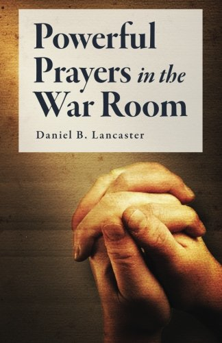 Powerful Prayers in the War Room: Learning to Pray like a Powerful Prayer Warrior (Spiritual Battle Plan for Prayer) (Volume 1)