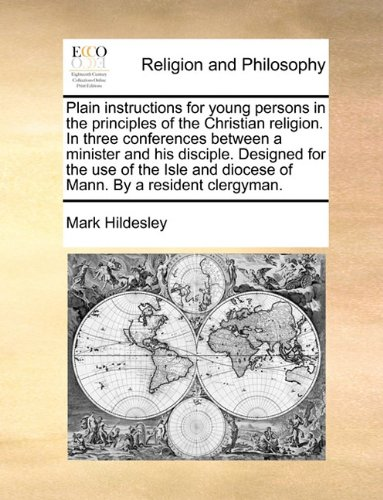 Plain instructions for young persons in the principles of the Christian religion. In three conferences between a minister and his disciple. Designed ... and diocese of Mann. By a resident clergyman. PDF