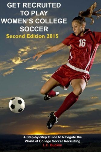 Get Recruited to Play Women's College Soccer: A Step-By-Step Guide to Navigate the World of College Soccer Recruiting