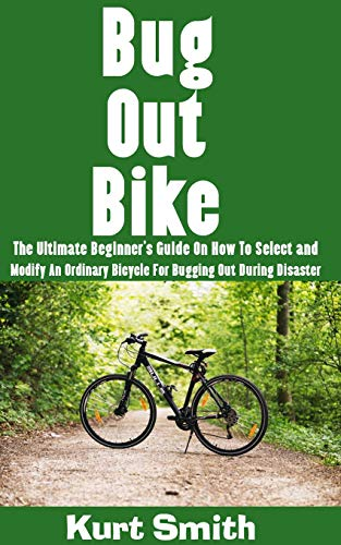 Bug Out Bike : The Ultimate Beginner's Guide On How To Select and Modify An Ordinary Bicycle For Bugging Out During Disaster (Bugging Equipment)