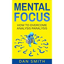 Mental Focus: How to Overcome Analysis Paralysis