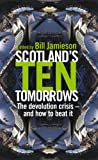 Scotland's Ten Tomorrows : The Devolution Crisis - and How to Fix It, Jamieson, Bill, 0826452728