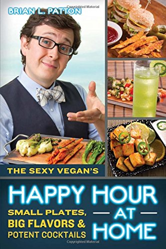 Read Online The Sexy Vegan's Happy Hour at Home: Small Plates, Big Flavors, and Potent Cocktails pdf epub