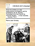 A Tour to London; or, New Observations on England, and Its Inhabitants by M Grosley, Translated from the French by Thomas Nugent, in Two Vol, Pierre Jean Grosley, 1140967991