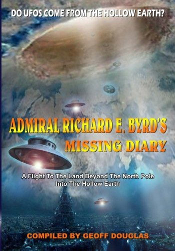 Admiral Richard E. Byrd's Missing Diary: A Flight To The Land Beyond The North Pole Into The Hollow Earth Flight Poles
