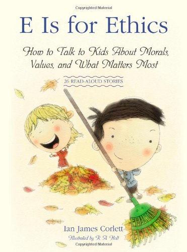 E Is for Ethics: How to Talk to Kids About Morals, Values, and What Matters - Character Kids Building