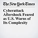Cyberattack Aftershock Feared as U.S. Warns of Its Complexity | David E. Sanger,Sewell Chan,Mark Scott