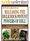 RELEASING THE DELICIOUS POTENT POWERS OF DILL!: Discover How To Unlock The Powerful Hidden Health Benefits Of This Delectable Herb! Plus Learn To Easily ... Tea! (The Kitchen Cupboard Series Book 7)