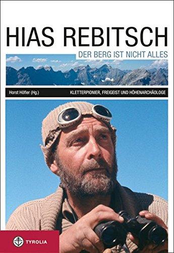 Hias Rebitsch. Der Berg ist nicht alles: Kletterpionier, Freigeist, Höhenarchäologe. Ein Lebensbild und seine wichtigsten Texte