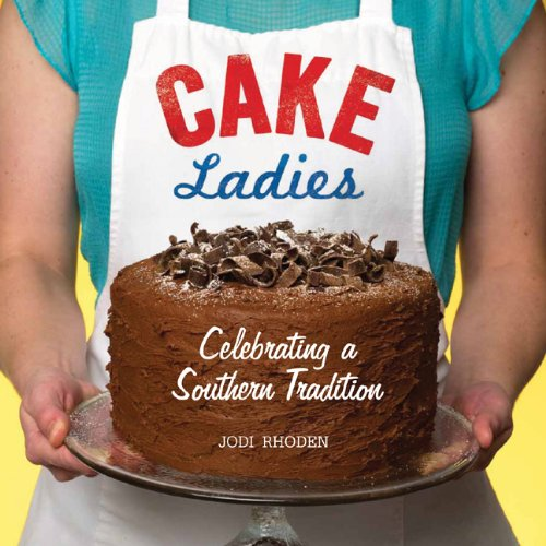 Cake Ladies: Celebrating a Southern Tradition by Jodi Rhoden