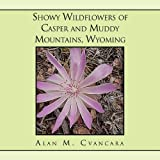 Showy Wildflowers of Casper and Muddy Mountains, Wyoming, Alan M. Cvancara, 145356327X