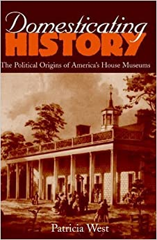 Domesticating History: The Political Origins of America's House Museums by Patricia West(May 17, 1999)