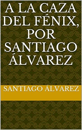 Descargar Libro A La Caza Del Fénix, Por Santiago Álvarez Santiago Álvarez