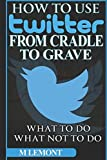 How To Use Twitter From Cradle To Grave: Beginners Guide--What To Do & What Not To Do (Dare 2B GR8 Series)