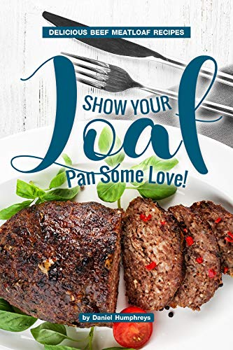 Show Your Loaf Pan Some Love!: Delicious Beef Meatloaf Recipes (Very Best Meatloaf Recipe)