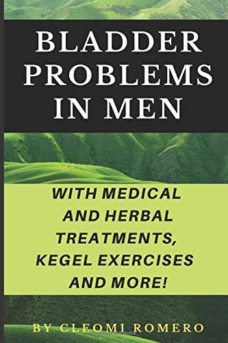 BLADDER PROBLEMS IN MEN: Featuring: Medical Treatments, Bladder Cancer and Home Remedies for Bladder Control Problems