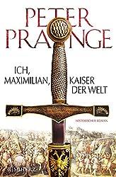 Ich, Maximilian - Kaiser der Welt: Historischer Roman