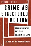 Crime as Structured Action : Doing Masculinities, Race, Class, Sexuality, and Crime, Messerschmidt, James W., 1442225416